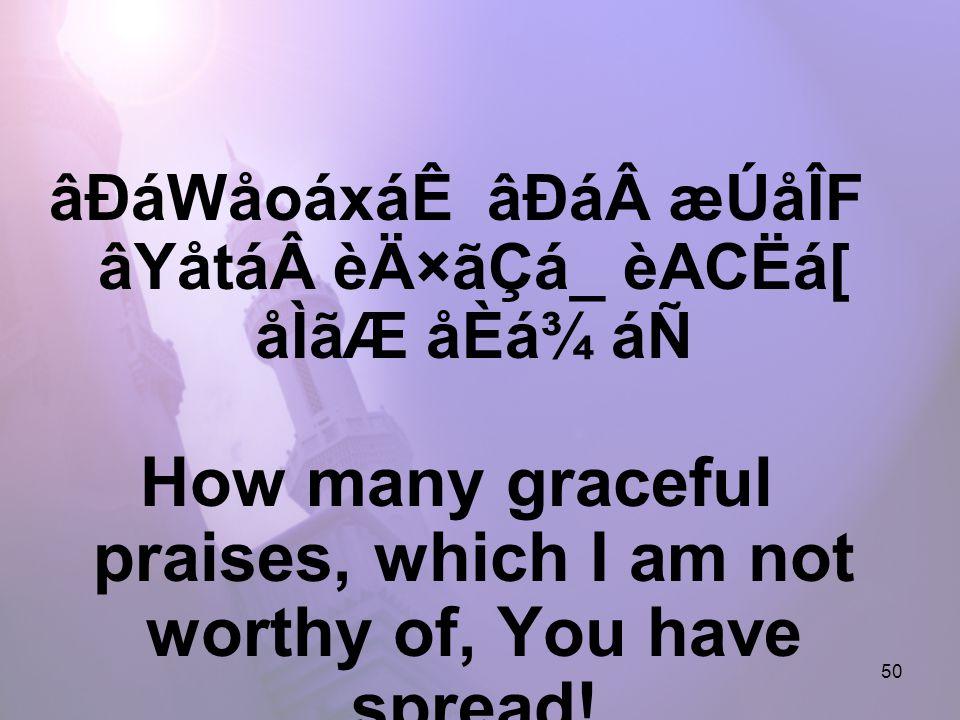 50 âÐáWåoáxáÊ âÐáæÚåÎF âYåtáèÄ×ãÇá_ èACËá[ åÌãÆ åÈá¾ áÑ How many graceful praises, which I am not worthy of, You have spread!