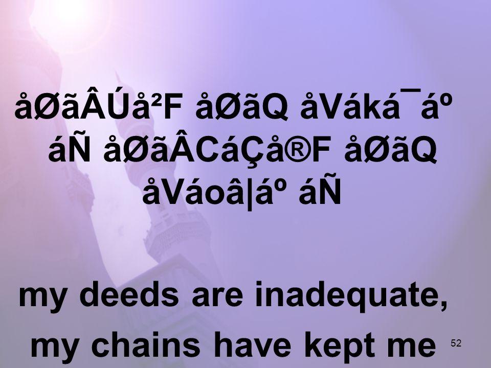 52 åØãÂÚå²F åØãQ åVáká¯áº áÑ åØãÂCáÇå®F åØãQ åVáoâ|ẠáÑ my deeds are inadequate, my chains have kept me down,