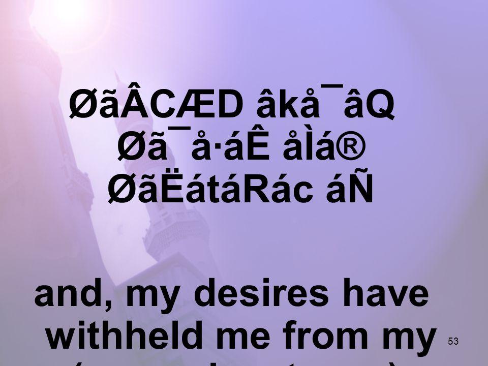 53 ØãÂCÆD âkå¯âQ Øã¯å·áÊ åÌá® ØãËátáRác áÑ and, my desires have withheld me from my (own advantages).