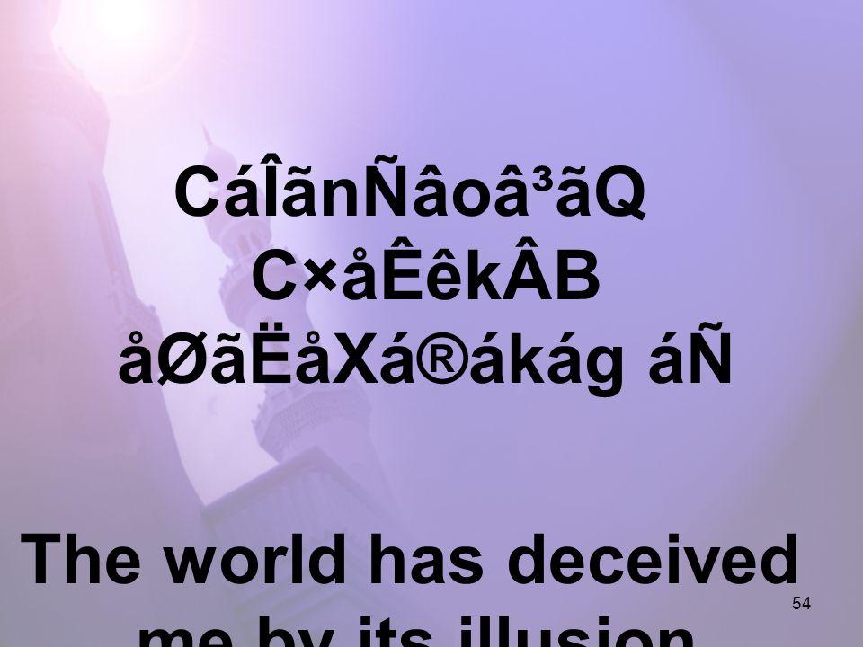 54 CáÎãnÑâoâ³ãQ C×åÊêkÂB åØãËåXá®ákág áÑ The world has deceived me by its illusion,