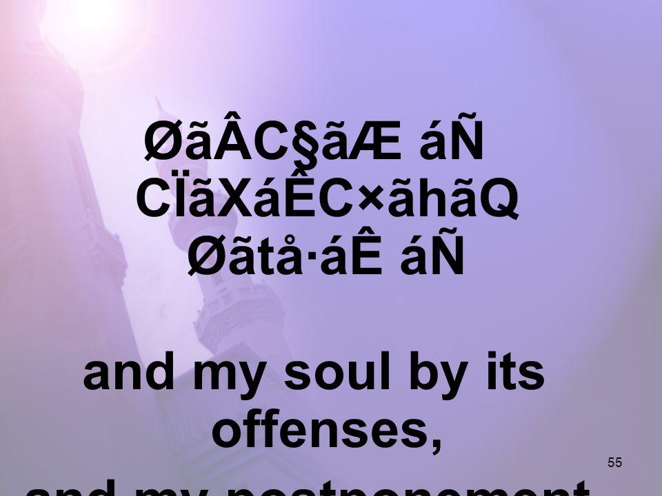 55 ØãÂC§ãÆ áÑ CÏãXáÊC×ãhãQ Øãtå·áÊ áÑ and my soul by its offenses, and my postponement.