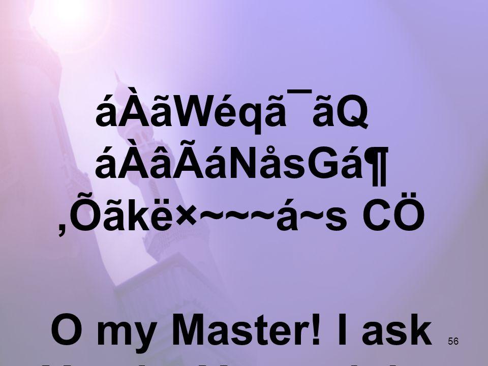 56 áÀãWéqã¯ãQ áÀâÃáNåsGá¶,Õãkë×~~~á~s CÖ O my Master! I ask You by Your might,