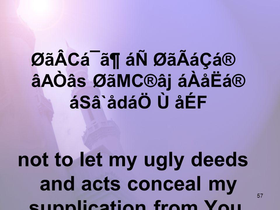 57 ØãÂCá¯ã¶ áÑ ØãÃáÇá® âAÒâs ØãMC®âj áÀåËá® áSâ`ådáÖ Ù åÉF not to let my ugly deeds and acts conceal my supplication from You,