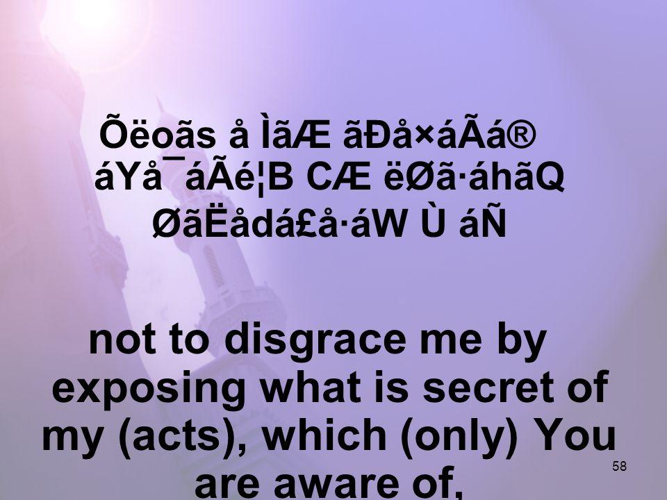 58 Õëoãs å ÌãÆ ãÐå×áÃá® áYå¯áÃé¦B CÆ ëØã·áhãQ ØãËådá£å·áW Ù áÑ not to disgrace me by exposing what is secret of my (acts), which (only) You are aware of,