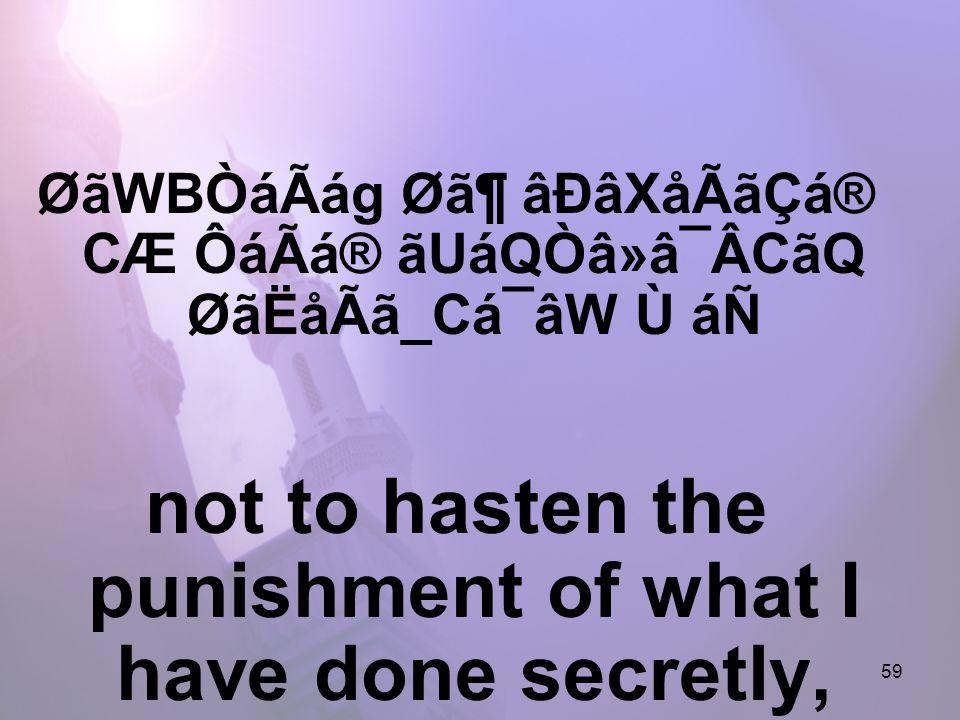 59 ØãWBÒáÃág Ø㶠âÐâXåÃãÇá® CÆ ÔáÃá® ãUáQÒâ»â¯ÂCãQ ØãËåÃã_Cá¯âW Ù áÑ not to hasten the punishment of what I have done secretly,