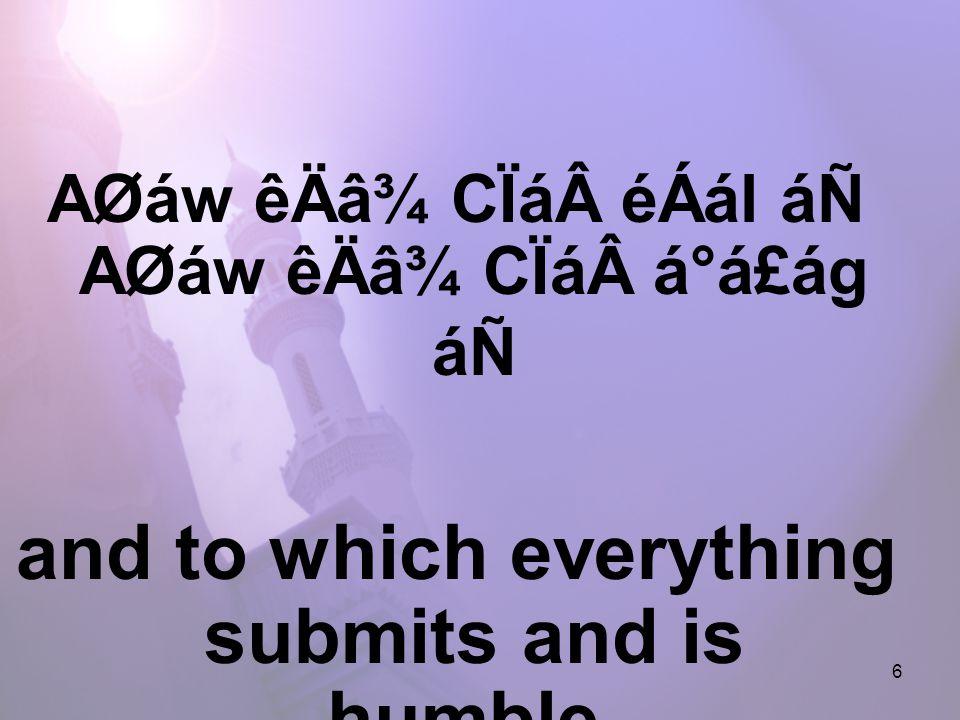 6 AØáw êÄâ¾ CÏáéÁál áÑ AØáw êÄâ¾ CÏáá°á£ág áÑ and to which everything submits and is humble.