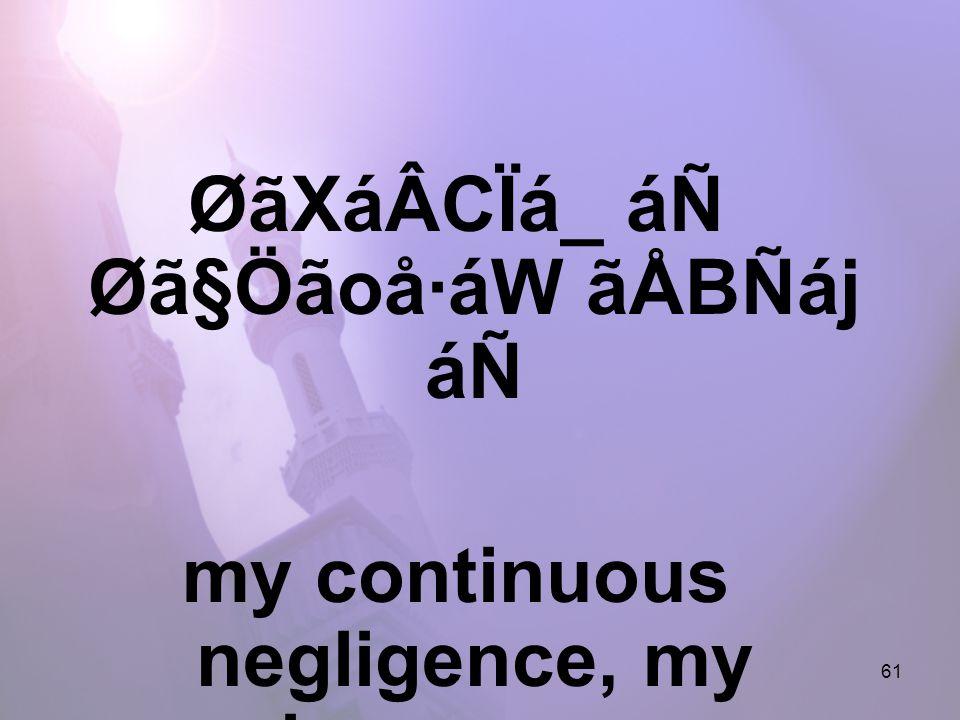 61 ØãXáÂCÏá_ áÑ Øã§Öãoå·áW ãÅBÑáj áÑ my continuous negligence, my ignorance,
