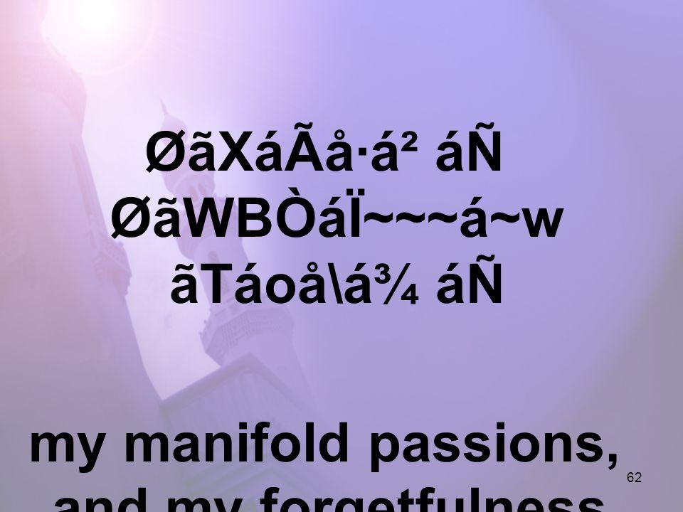 62 ØãXáÃå·á² áÑ ØãWBÒáÏ~~~á~w ãTáoå\á¾ áÑ my manifold passions, and my forgetfulness.