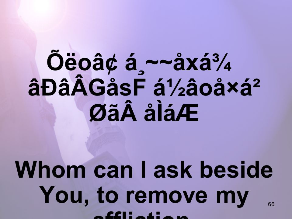 66 Õëo⢠á¸~~åxá¾ âÐâÂGåsF á½âoå×á² ØãåÌáÆ Whom can I ask beside You, to remove my affliction,