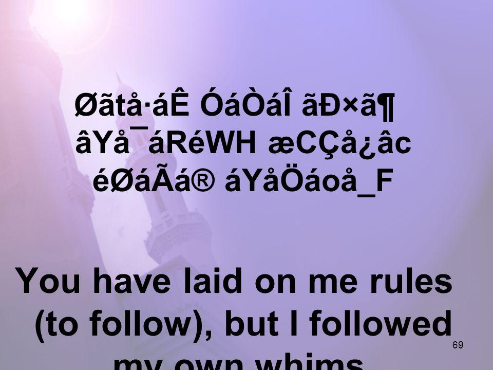 69 Øãtå·áÊ ÓáÒáÎ ãÐ×㶠âYå¯áRéWH æCÇå¿âc éØáÃá® áYåÖáoå_F You have laid on me rules (to follow), but I followed my own whims.