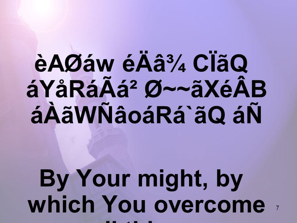 7 èAØáw éÄâ¾ CÏãQ áYåRáÃá² Ø~~ãXéÂB áÀãWÑâoáRá`ãQ áÑ By Your might, by which You overcome all things.