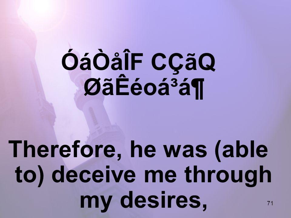 71 ÓáÒåÎF CÇãQ ØãÊéoá³á¶ Therefore, he was (able to) deceive me through my desires,