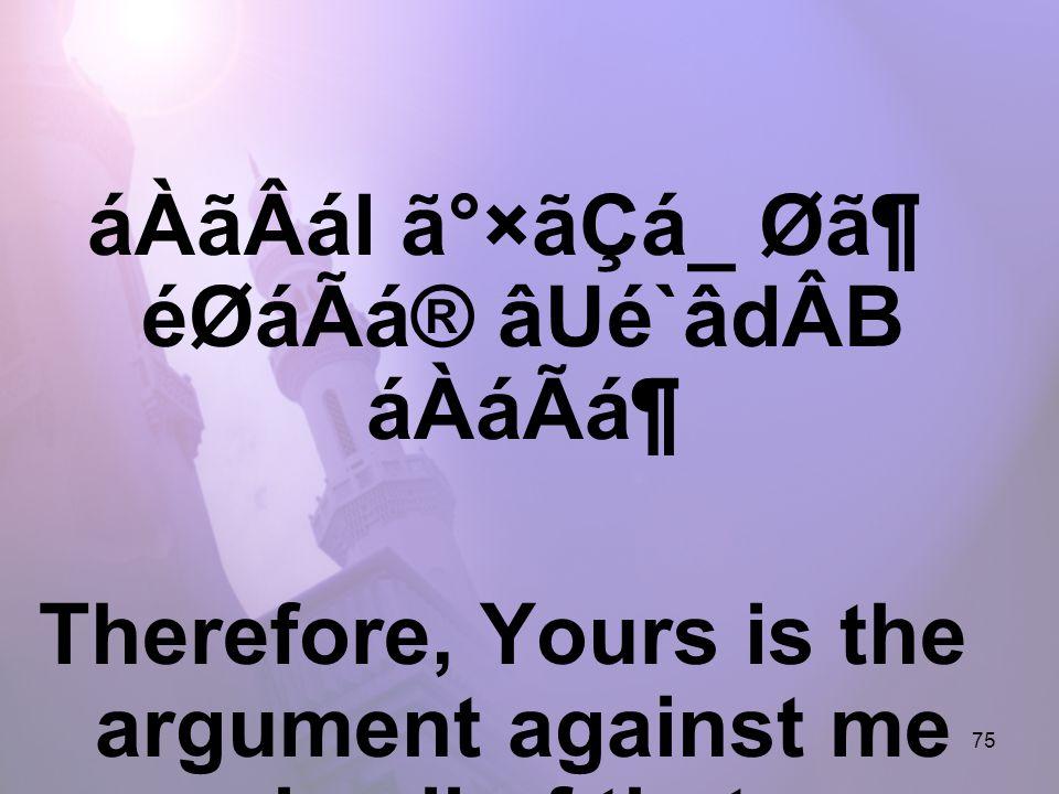 75 áÀãÂál ã°×ãÇá_ Ø㶠éØáÃá® âUé`âdÂB áÀáÃᶠTherefore, Yours is the argument against me in all of that,