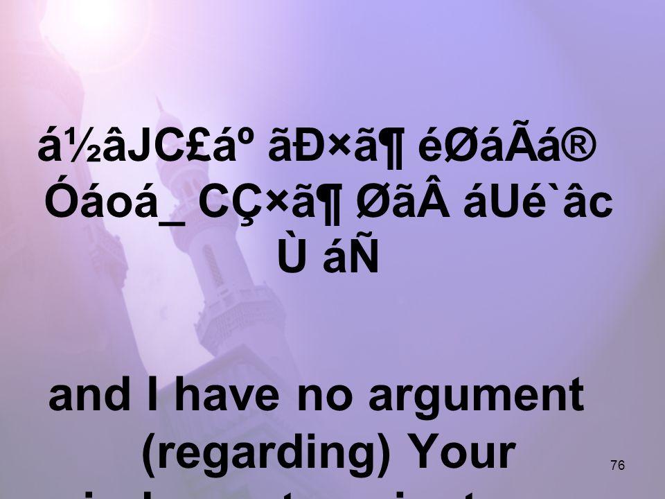 76 á ½âJC£áº ãÐ×㶠éØáÃá® Óáoá_ CÇ×㶠ØãáUé`âc Ù áÑ and I have no argument (regarding) Your judgment against me,