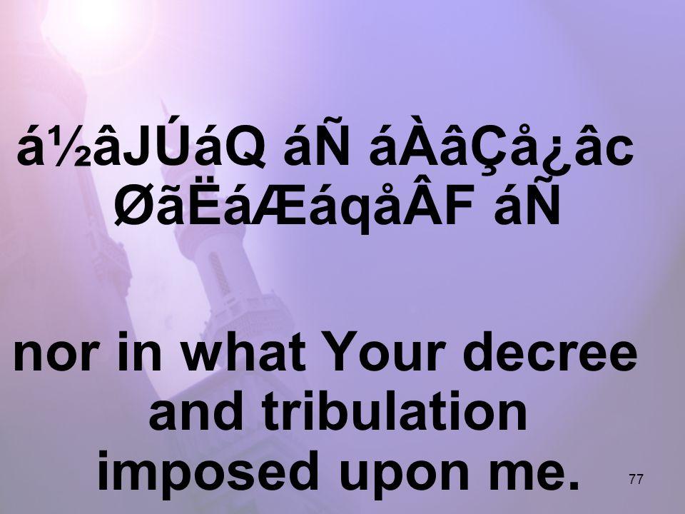 77 á½âJÚáQ áÑ áÀâÇå¿âc ØãËáÆáqåÂF áÑ nor in what Your decree and tribulation imposed upon me.