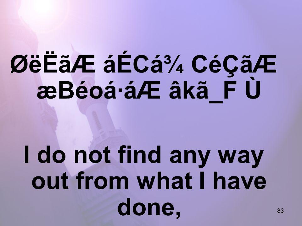 83 ØëËãÆ áÉCá¾ CéÇãÆ æBéoá·áÆ âkã_F Ù I do not find any way out from what I have done,
