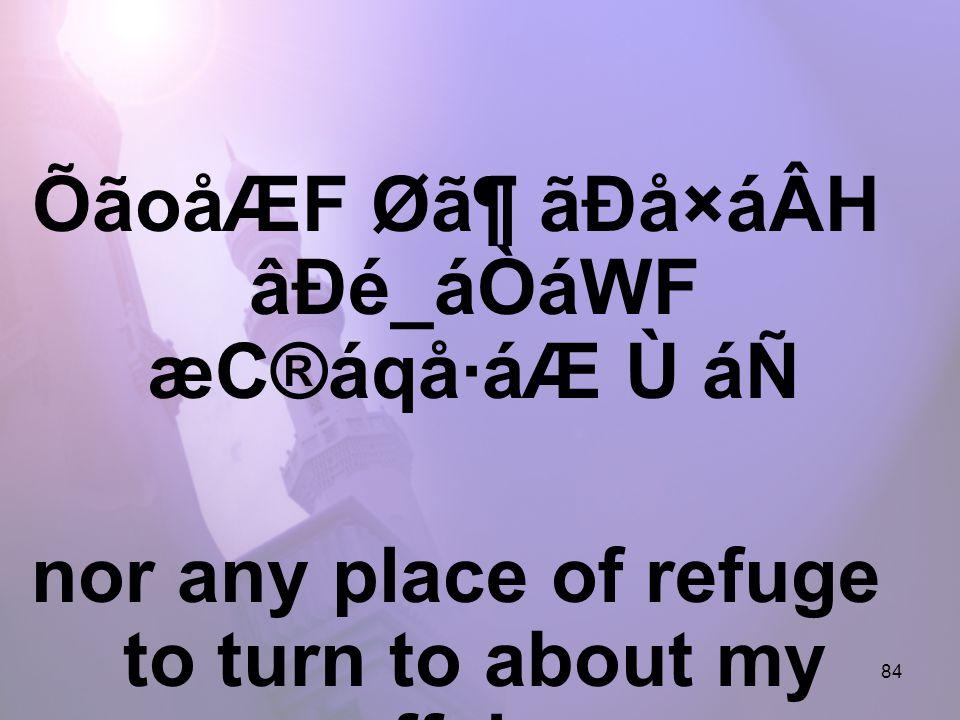 84 ÕãoåÆF Ø㶠ãÐå×áÂH âÐé_áÒáWF æC®áqå·áÆ Ù áÑ nor any place of refuge to turn to about my affairs,