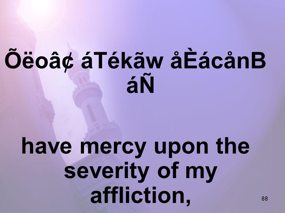 88 Õëo⢠áTékãw åÈácånB áÑ have mercy upon the severity of my affliction,