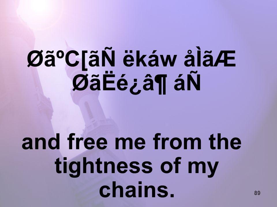 89 ØãºC[ãÑ ëkáw åÌãÆ ØãËé¿â¶ áÑ and free me from the tightness of my chains.