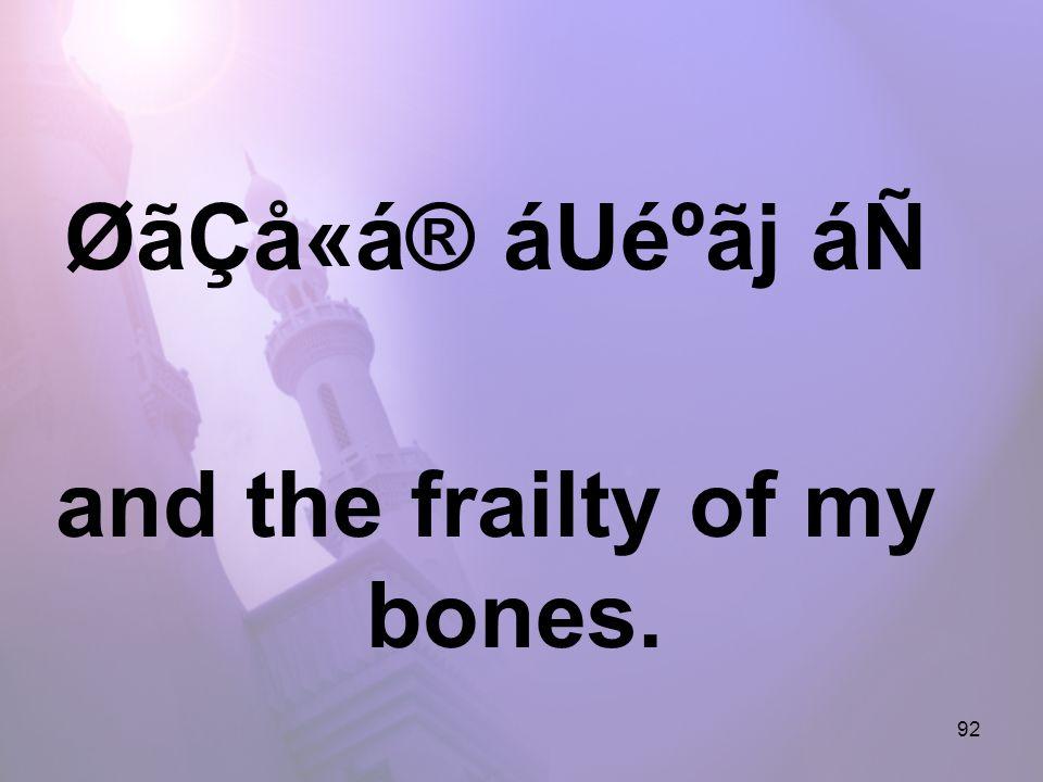 92 ØãÇå«á® áUéºãj áÑ and the frailty of my bones.