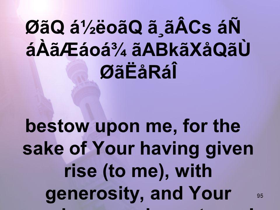 95 ØãQ á½ëoãQ ã¸ãÂCs áÑ áÀãÆáoá¾ ãABkãXåQãÙ ØãËåRáÎ bestow upon me, for the sake of Your having given rise (to me), with generosity, and Your previous goodness to me!