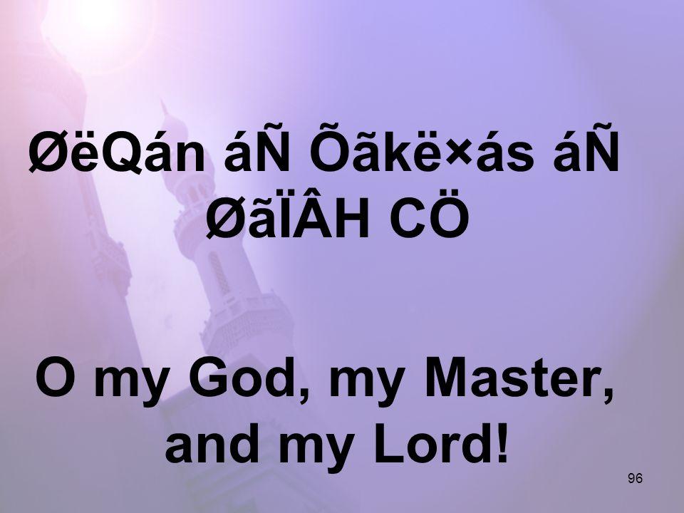 96 ØëQán áÑ Õãkë×ás áÑ ØãÏÂH CÖ O my God, my Master, and my Lord!