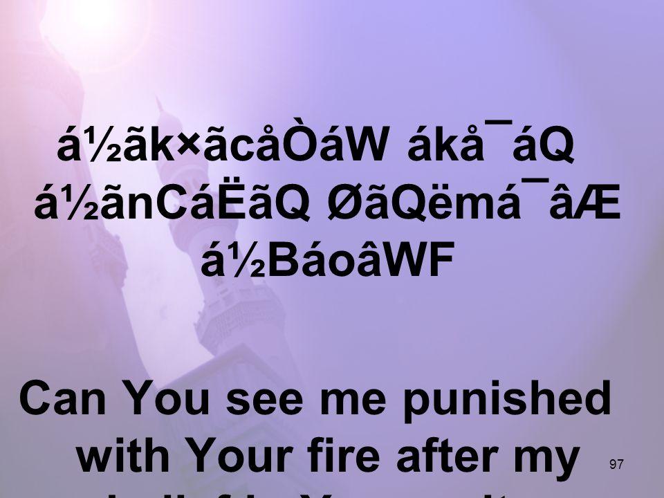 97 á½ãk×ãcåÒáW ákå¯áQ á½ãnCáËãQ ØãQëmá¯âÆ á½BáoâWF Can You see me punished with Your fire after my belief in Your unity,