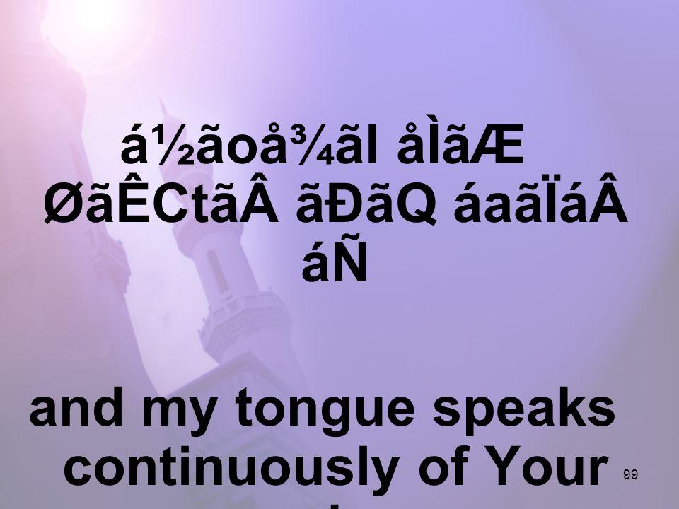 99 á½ãoå¾ãl åÌãÆ ØãÊCtããÐãQ áaãÏááÑ and my tongue speaks continuously of Your remembrance,
