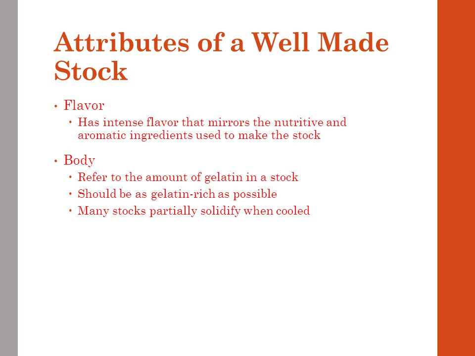 Attributes of a Well Made Stock Flavor  Has intense flavor that mirrors the nutritive and aromatic ingredients used to make the stock Body  Refer to