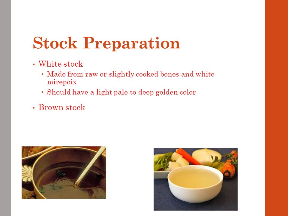 Stock Preparation White stock  Made from raw or slightly cooked bones and white mirepoix  Should have a light pale to deep golden color Brown stock