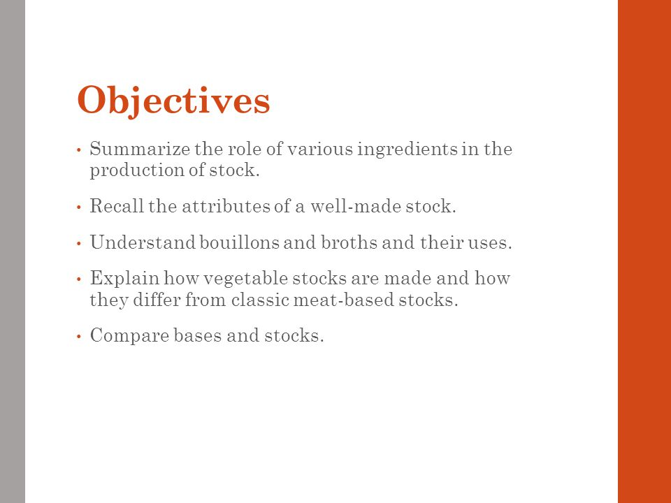 Objectives Summarize the role of various ingredients in the production of stock. Recall the attributes of a well-made stock. Understand bouillons and