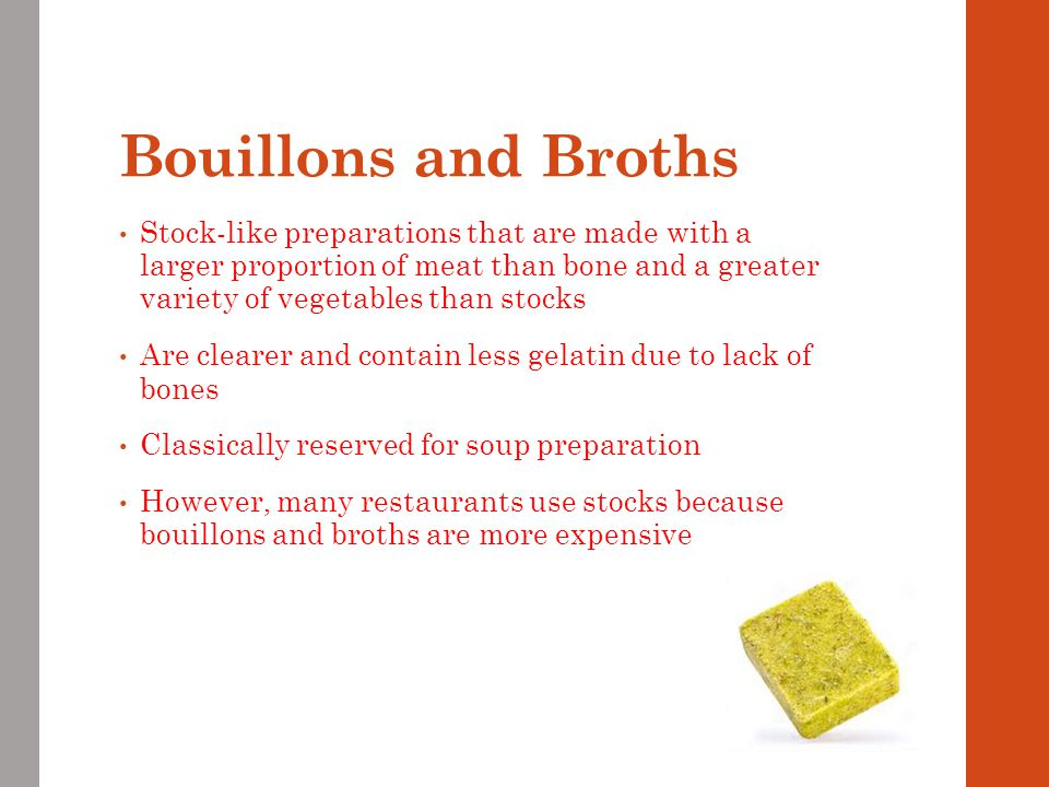 Bouillons and Broths Stock-like preparations that are made with a larger proportion of meat than bone and a greater variety of vegetables than stocks