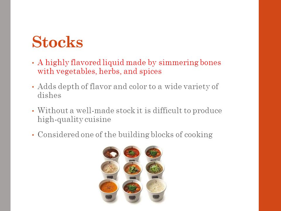 Stocks A highly flavored liquid made by simmering bones with vegetables, herbs, and spices Adds depth of flavor and color to a wide variety of dishes