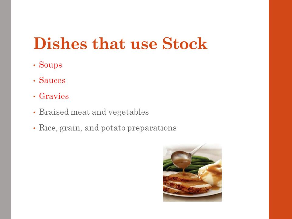 Dishes that use Stock Soups Sauces Gravies Braised meat and vegetables Rice, grain, and potato preparations