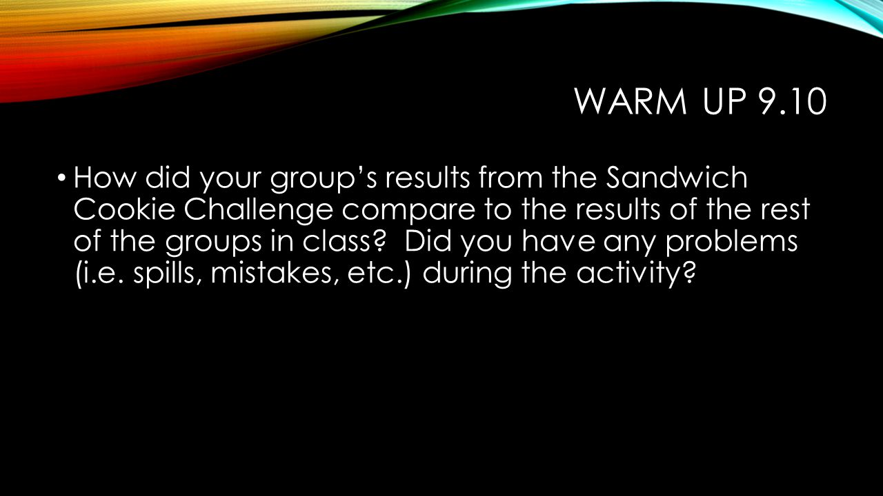 WARM UP 9.10 How did your group's results from the Sandwich Cookie Challenge compare to the results of the rest of the groups in class? Did you have a