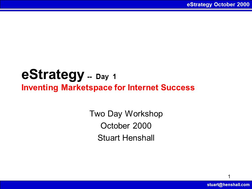 eStrategy October 2000 stuart@henshall.com 1 eStrategy -- Day 1 Inventing Marketspace for Internet Success Two Day Workshop October 2000 Stuart Henshall