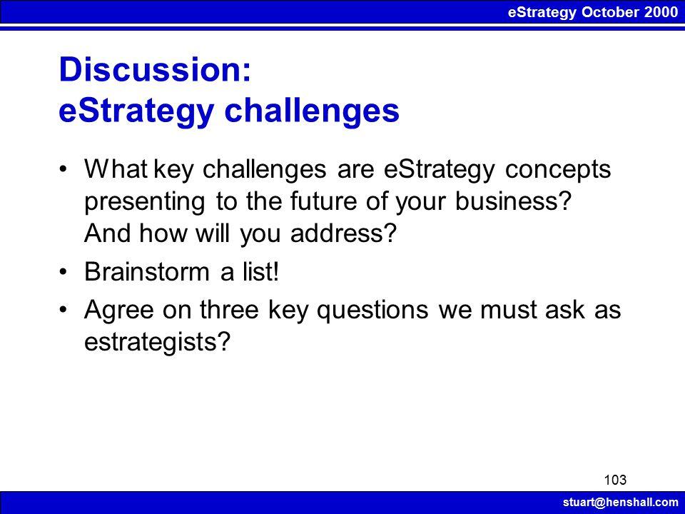 eStrategy October 2000 stuart@henshall.com 103 Discussion: eStrategy challenges What key challenges are eStrategy concepts presenting to the future of