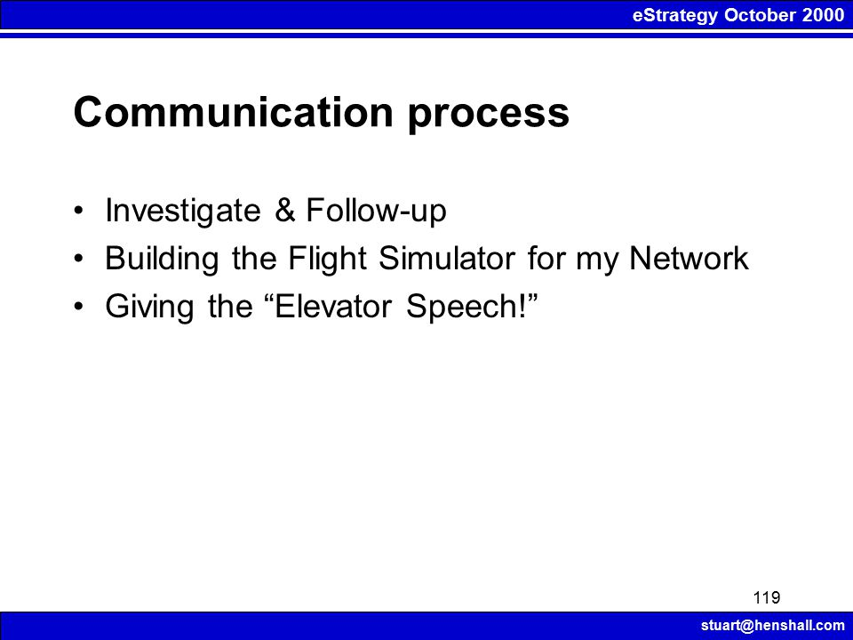eStrategy October 2000 stuart@henshall.com 119 Communication process Investigate & Follow-up Building the Flight Simulator for my Network Giving the Elevator Speech!