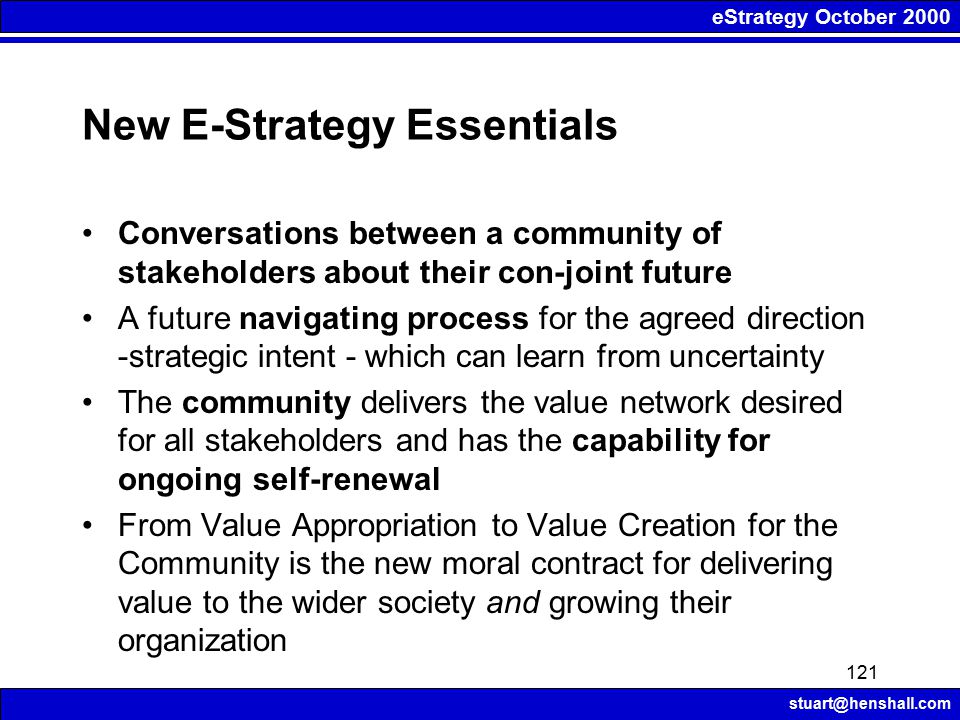 eStrategy October 2000 stuart@henshall.com 121 New E-Strategy Essentials Conversations between a community of stakeholders about their con-joint futur