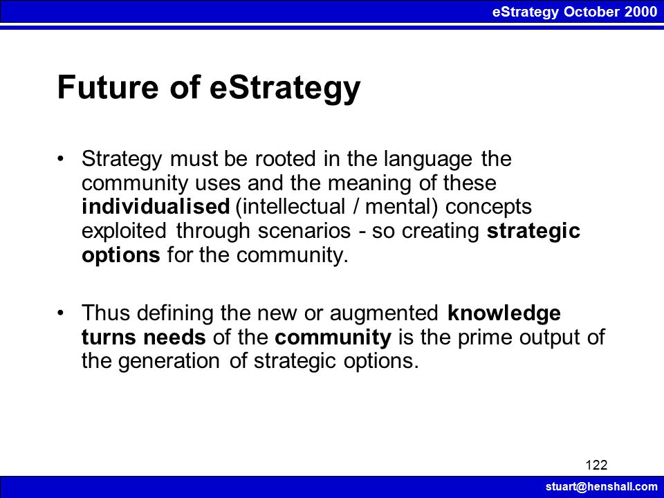 eStrategy October 2000 stuart@henshall.com 122 Future of eStrategy Strategy must be rooted in the language the community uses and the meaning of these