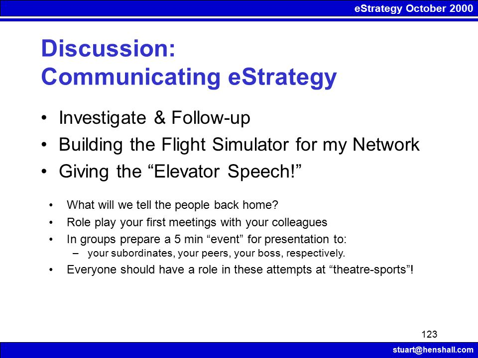 eStrategy October 2000 stuart@henshall.com 123 Discussion: Communicating eStrategy Investigate & Follow-up Building the Flight Simulator for my Networ
