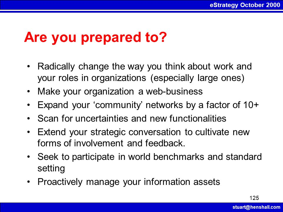 eStrategy October 2000 stuart@henshall.com 125 Are you prepared to? Radically change the way you think about work and your roles in organizations (esp