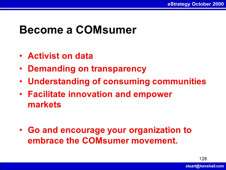 eStrategy October 2000 stuart@henshall.com 126 Become a COMsumer Activist on data Demanding on transparency Understanding of consuming communities Facilitate innovation and empower markets Go and encourage your organization to embrace the COMsumer movement.