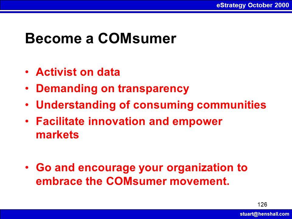 eStrategy October 2000 stuart@henshall.com 126 Become a COMsumer Activist on data Demanding on transparency Understanding of consuming communities Fac