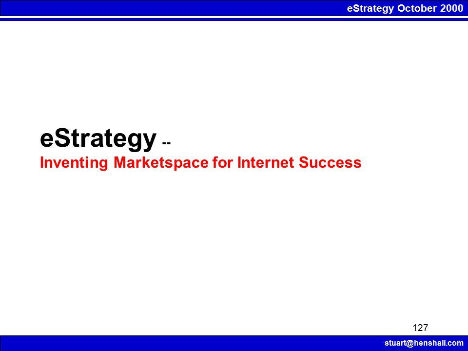 eStrategy October 2000 stuart@henshall.com 127 eStrategy -- Inventing Marketspace for Internet Success