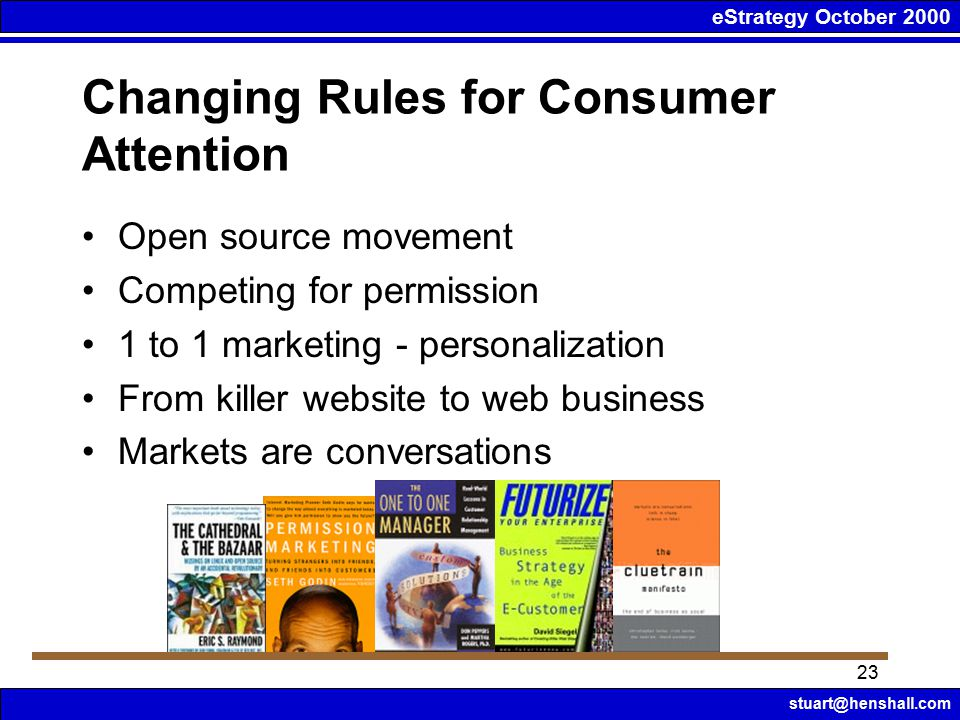 eStrategy October 2000 stuart@henshall.com 23 Changing Rules for Consumer Attention Open source movement Competing for permission 1 to 1 marketing - personalization From killer website to web business Markets are conversations