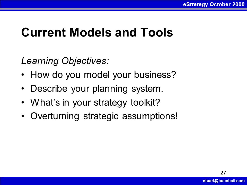 eStrategy October 2000 stuart@henshall.com 27 Current Models and Tools Learning Objectives: How do you model your business? Describe your planning sys