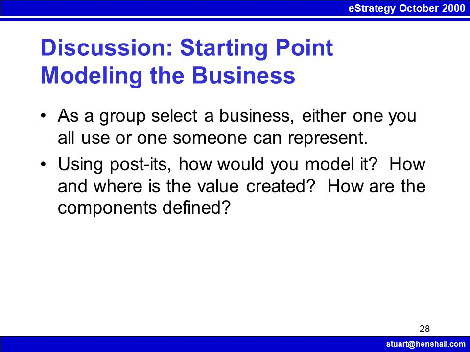eStrategy October 2000 stuart@henshall.com 28 Discussion: Starting Point Modeling the Business As a group select a business, either one you all use or