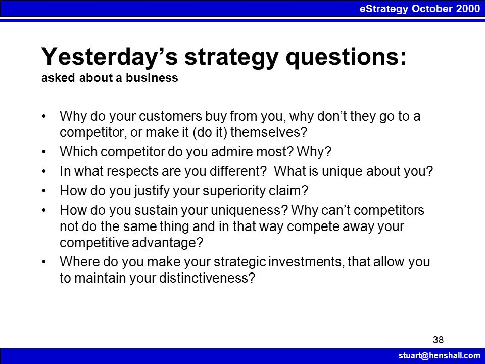 eStrategy October 2000 stuart@henshall.com 38 Why do your customers buy from you, why don't they go to a competitor, or make it (do it) themselves.
