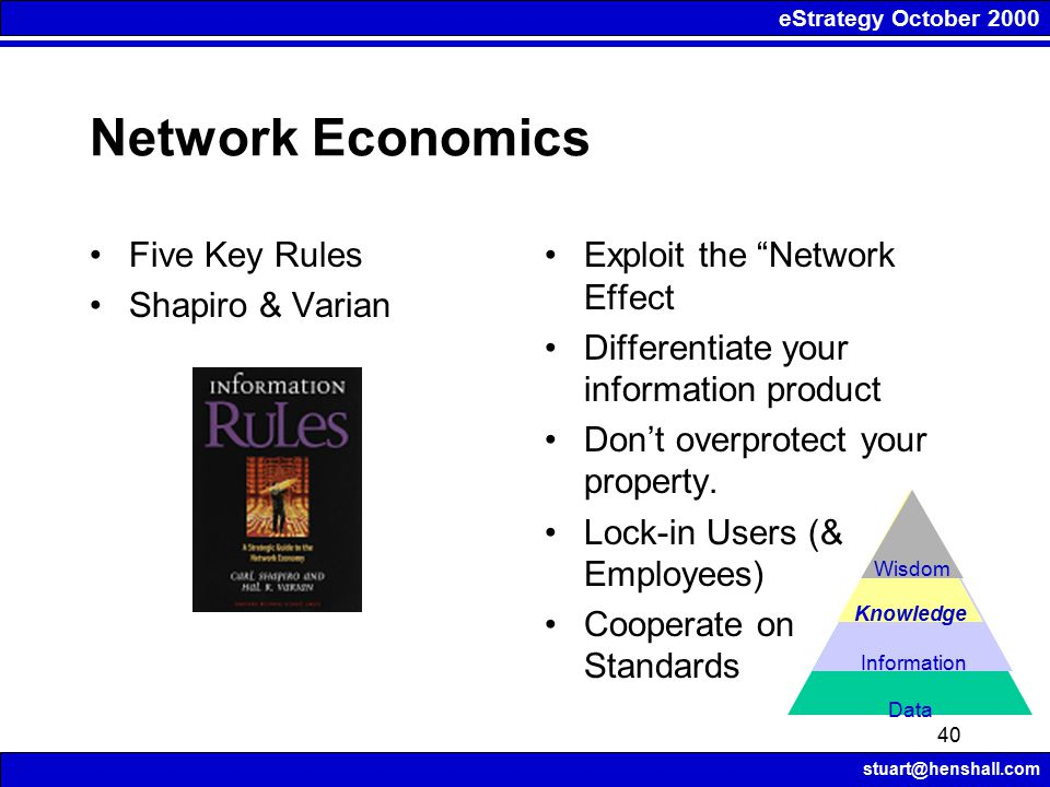 eStrategy October 2000 stuart@henshall.com 40 Network Economics Exploit the Network Effect Differentiate your information product Don't overprotect your property.